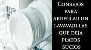 Consejos para arreglar un lavavajillas que deja platos sucios